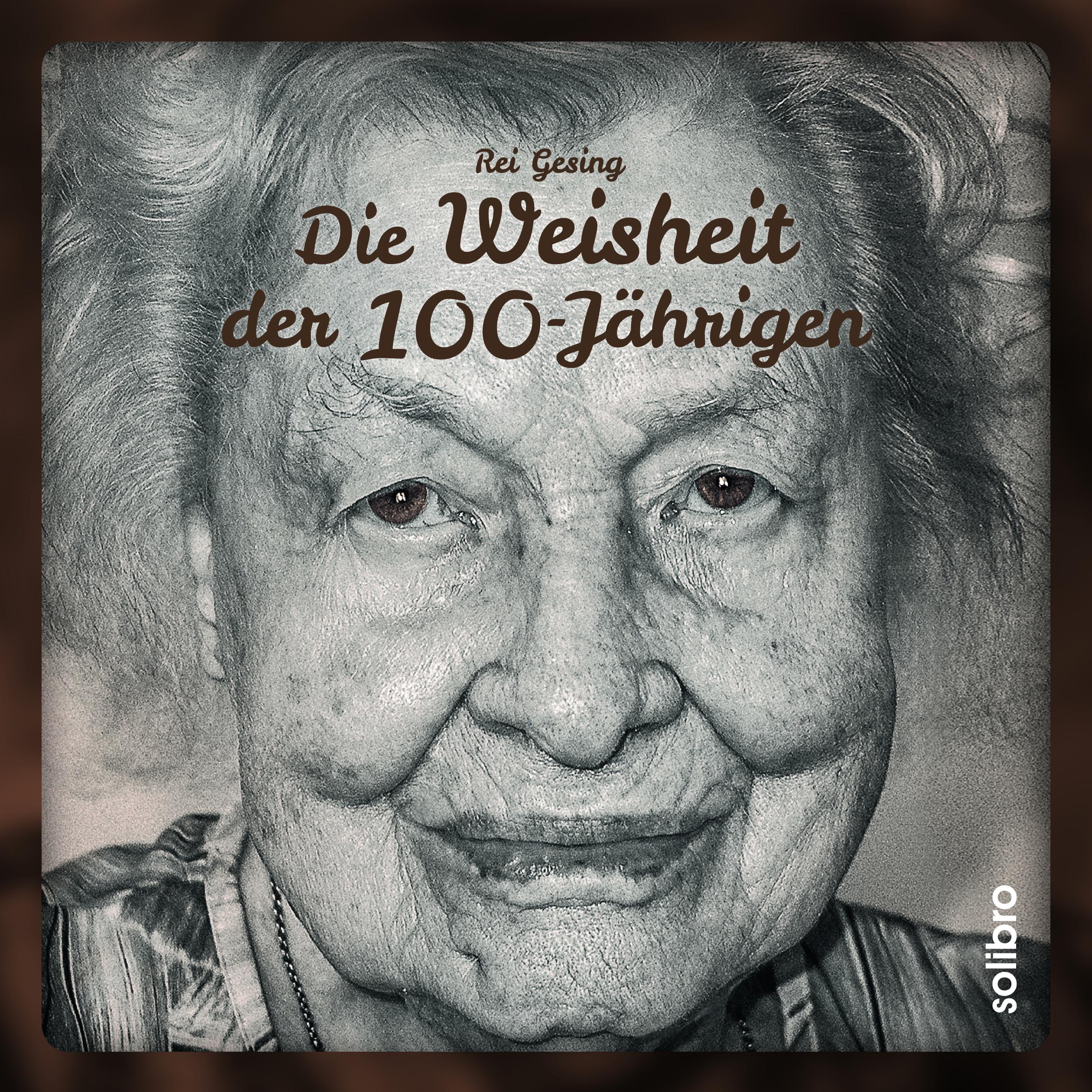 """""""Die Weisheit der 100‐Jährigen"""" - Gespräche mit den ältesten Menschen Deutschlands. Rei Gesing befragte 100‐ bis 112‐Jährige zum Sinn des Lebens"""